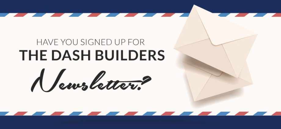 Have You Signed Up For The Dash Builders Newsletter